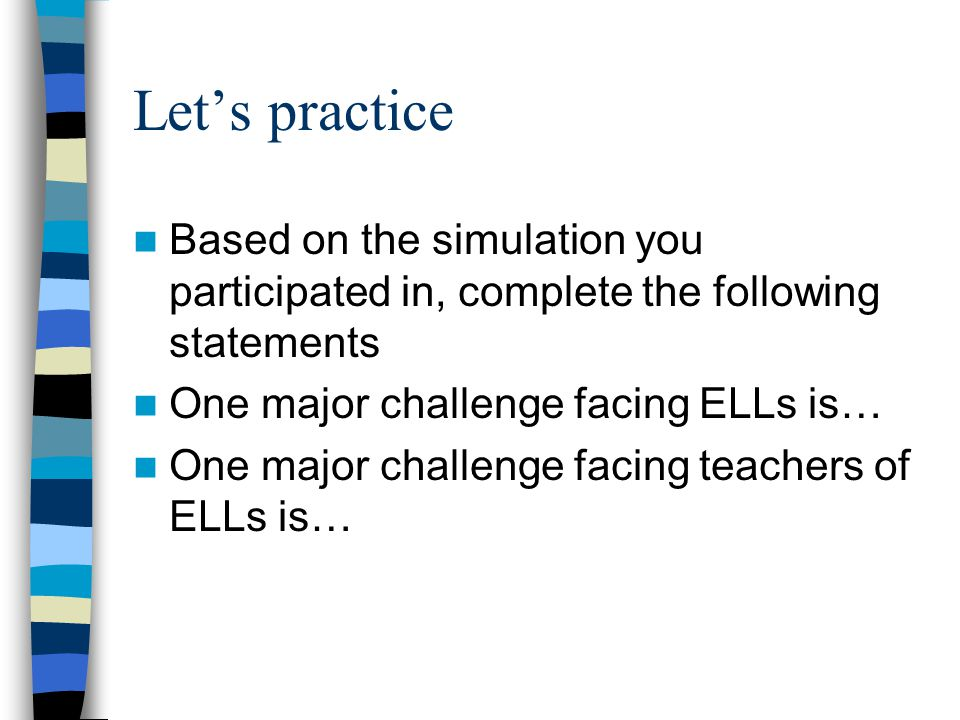 Let's practice Based on the simulation you participated in, complete the following statements One major challenge facing ELLs is… One major challenge facing teachers of ELLs is…