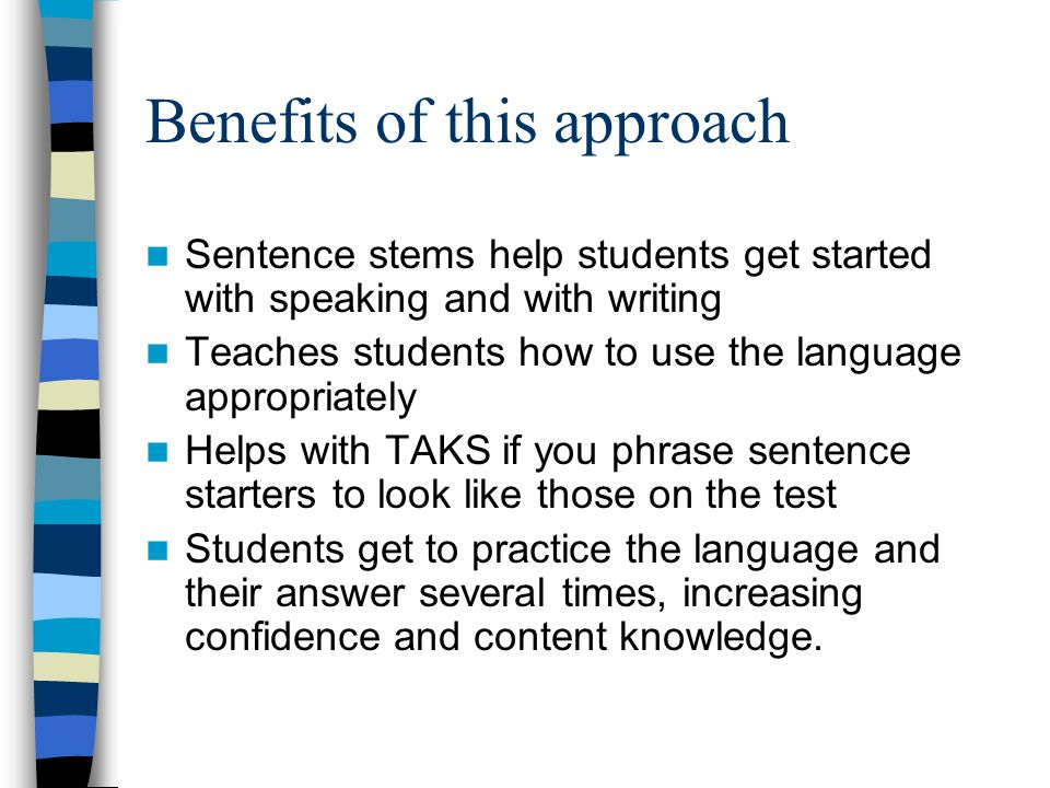 Benefits of this approach Sentence stems help students get started with speaking and with writing Teaches students how to use the language appropriately Helps with TAKS if you phrase sentence starters to look like those on the test Students get to practice the language and their answer several times, increasing confidence and content knowledge.