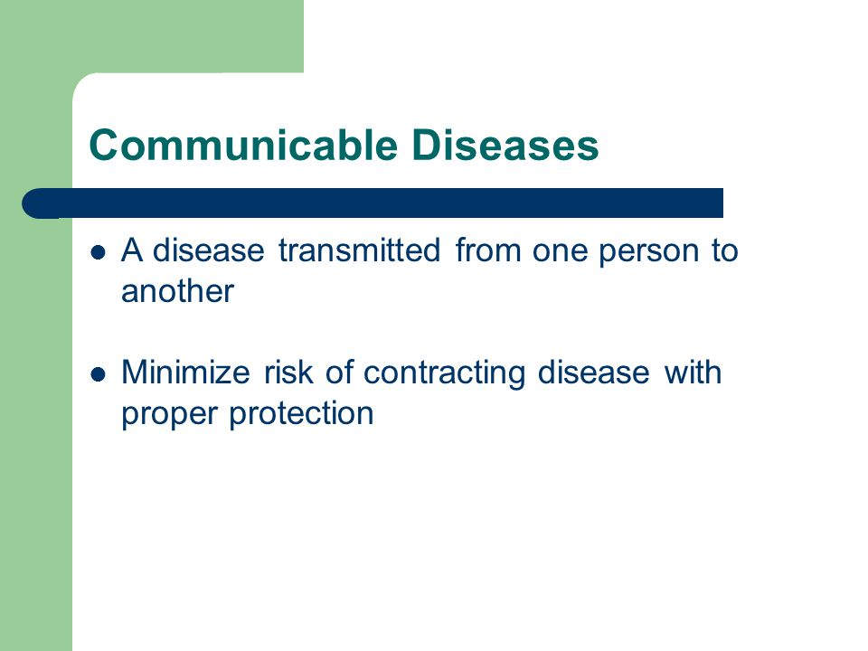 Communicable Diseases A disease transmitted from one person to another Minimize risk of contracting disease with proper protection