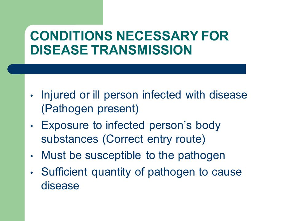 CONDITIONS NECESSARY FOR DISEASE TRANSMISSION Injured or ill person infected with disease (Pathogen present) Exposure to infected person's body substances (Correct entry route) Must be susceptible to the pathogen Sufficient quantity of pathogen to cause disease