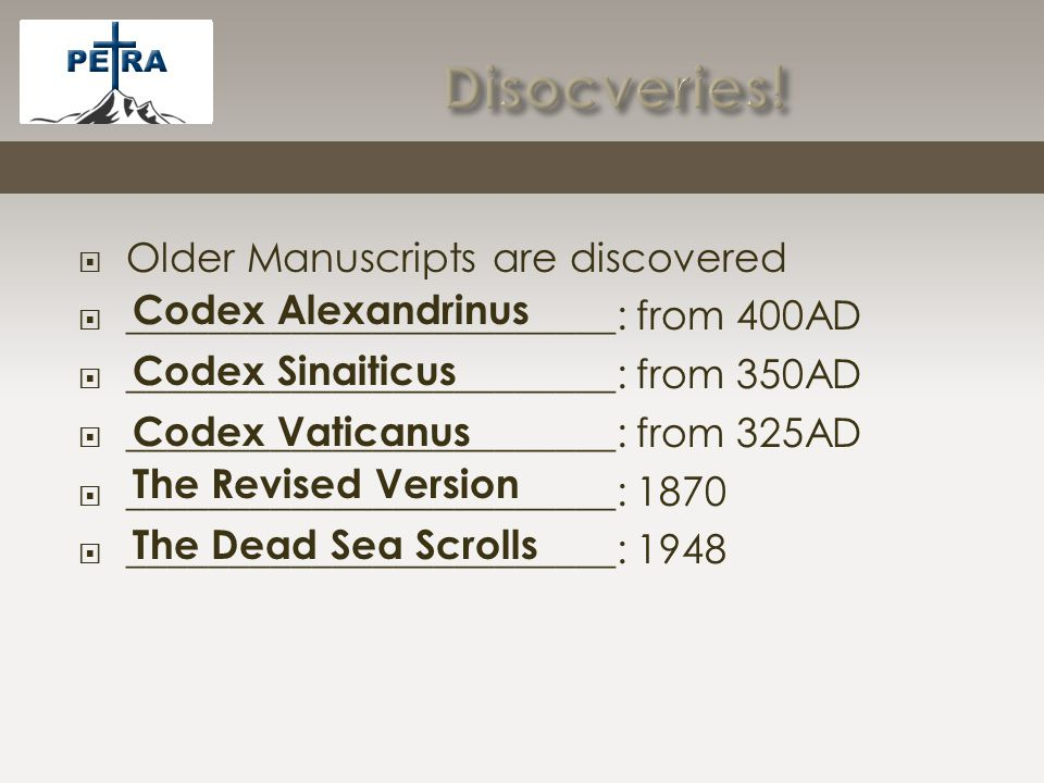  Older Manuscripts are discovered  ________________________: from 400AD  ________________________: from 350AD  ________________________: from 325AD  ________________________: 1870  ________________________: 1948 Codex Alexandrinus Codex Sinaiticus Codex Vaticanus The Revised Version The Dead Sea Scrolls