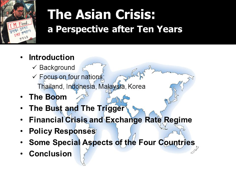 The Asian Crisis: a Perspective after Ten Years Introduction Background Focus on four nations: Thailand, Indonesia, Malaysia, Korea The Boom The Bust and The Trigger Financial Crisis and Exchange Rate Regime Policy Responses Some Special Aspects of the Four Countries Conclusion