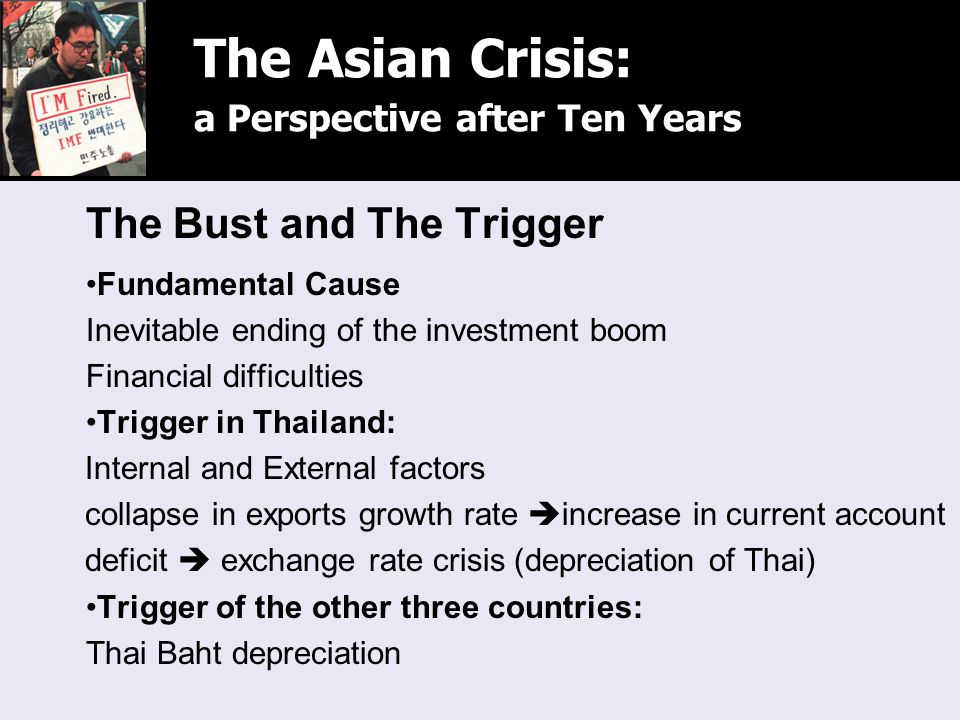 The Bust and The Trigger Fundamental Cause Inevitable ending of the investment boom Financial difficulties Trigger in Thailand: Internal and External factors collapse in exports growth rate  increase in current account deficit  exchange rate crisis (depreciation of Thai) Trigger of the other three countries: Thai Baht depreciation The Asian Crisis: a Perspective after Ten Years