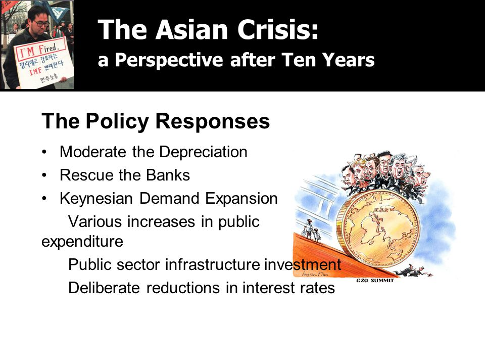 The Policy Responses Moderate the Depreciation Rescue the Banks Keynesian Demand Expansion Various increases in public expenditure Public sector infrastructure investment Deliberate reductions in interest rates The Asian Crisis: a Perspective after Ten Years