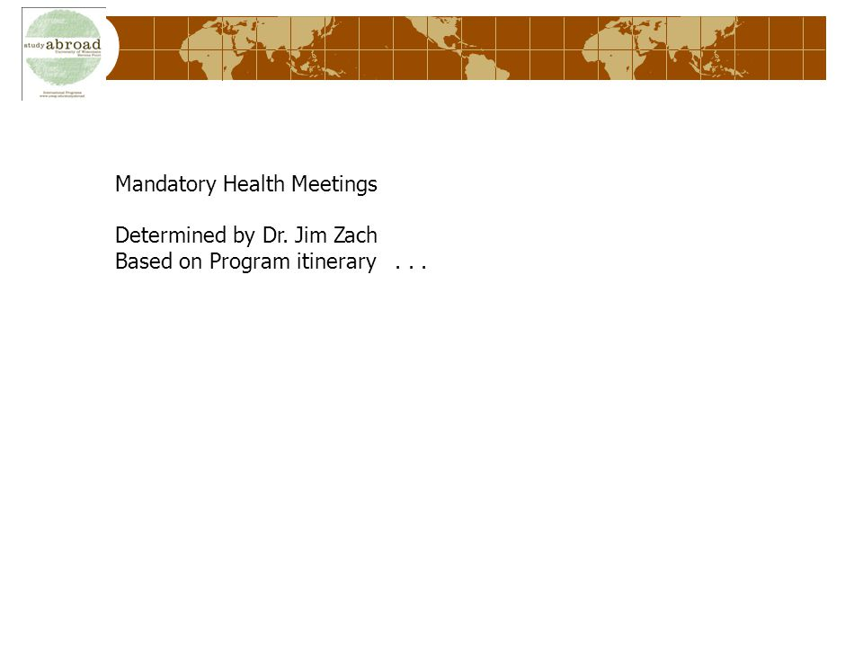 Mandatory Health Meetings Determined by Dr. Jim Zach Based on Program itinerary...