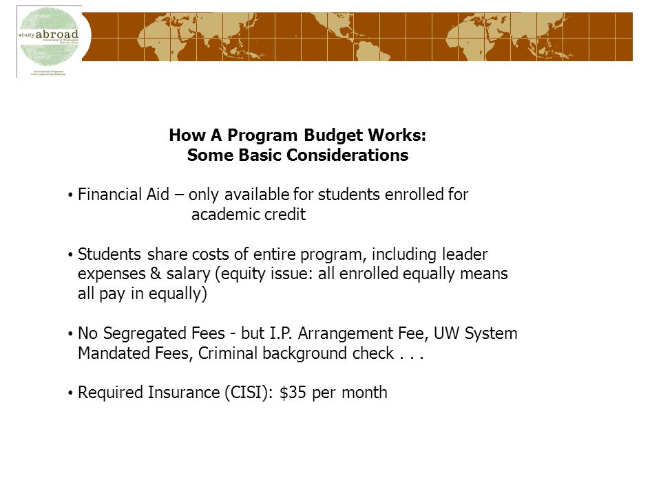 How A Program Budget Works: Some Basic Considerations Financial Aid – only available for students enrolled for academic credit Students share costs of entire program, including leader expenses & salary (equity issue: all enrolled equally means all pay in equally) No Segregated Fees - but I.P.
