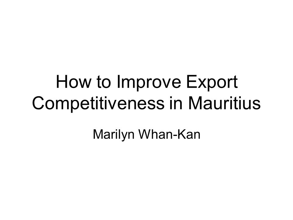 How to Improve Export Competitiveness in Mauritius Marilyn Whan-Kan