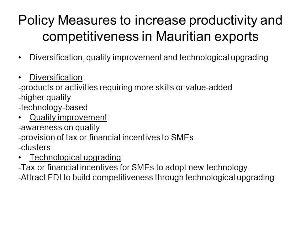 Policy Measures to increase productivity and competitiveness in Mauritian exports Diversification, quality improvement and technological upgrading Diversification: -products or activities requiring more skills or value-added -higher quality -technology-based Quality improvement: -awareness on quality -provision of tax or financial incentives to SMEs -clusters Technological upgrading: -Tax or financial incentives for SMEs to adopt new technology.