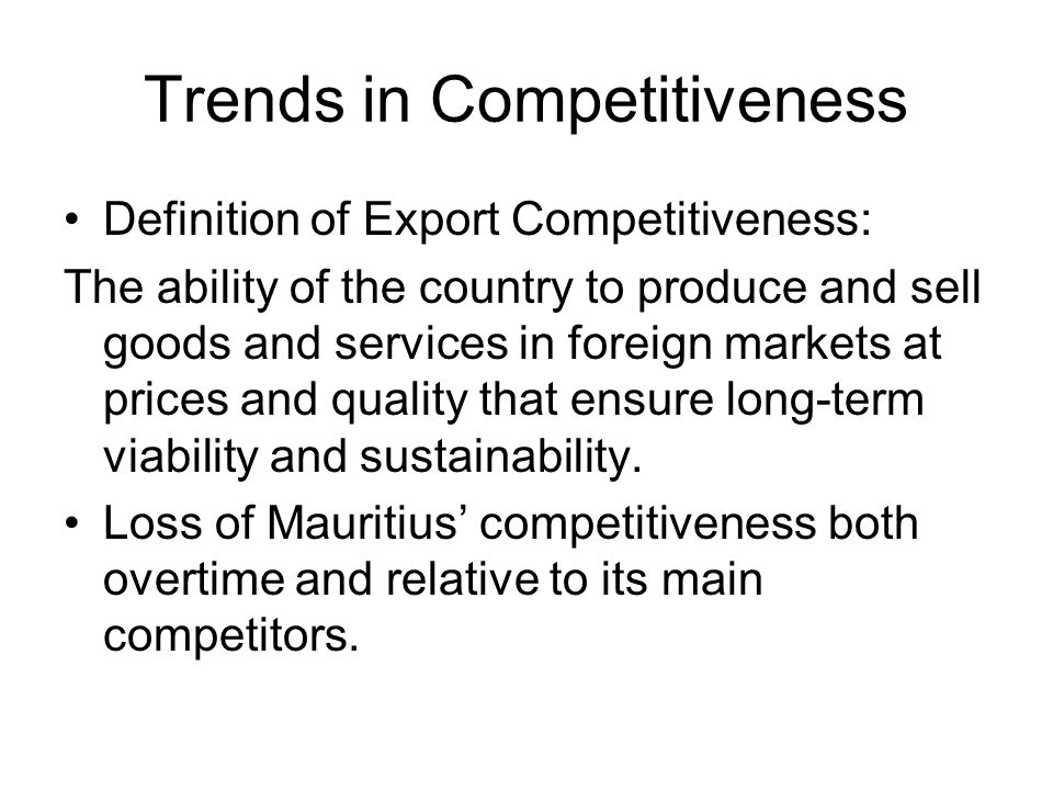 Trends in Competitiveness Definition of Export Competitiveness: The ability of the country to produce and sell goods and services in foreign markets at prices and quality that ensure long-term viability and sustainability.