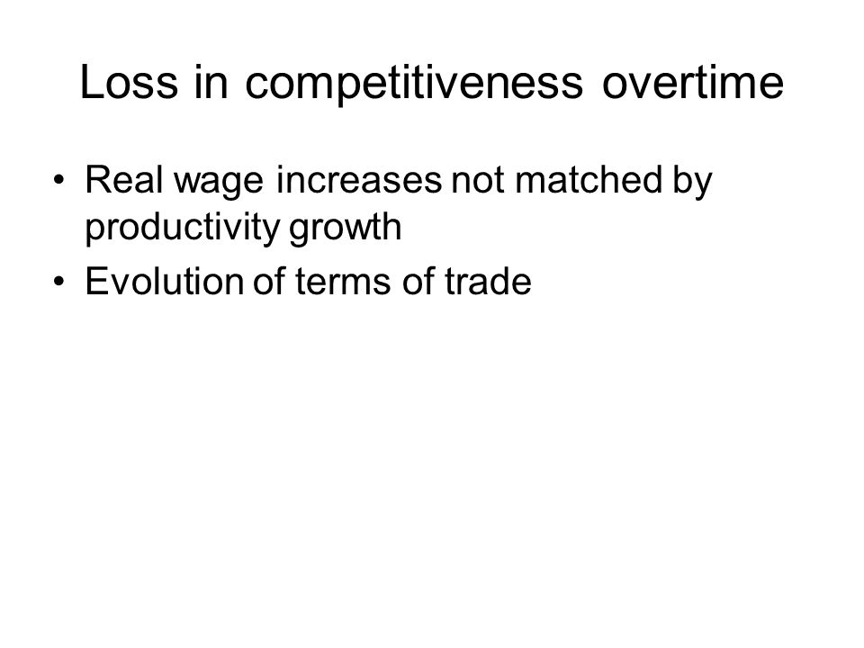 Loss in competitiveness overtime Real wage increases not matched by productivity growth Evolution of terms of trade