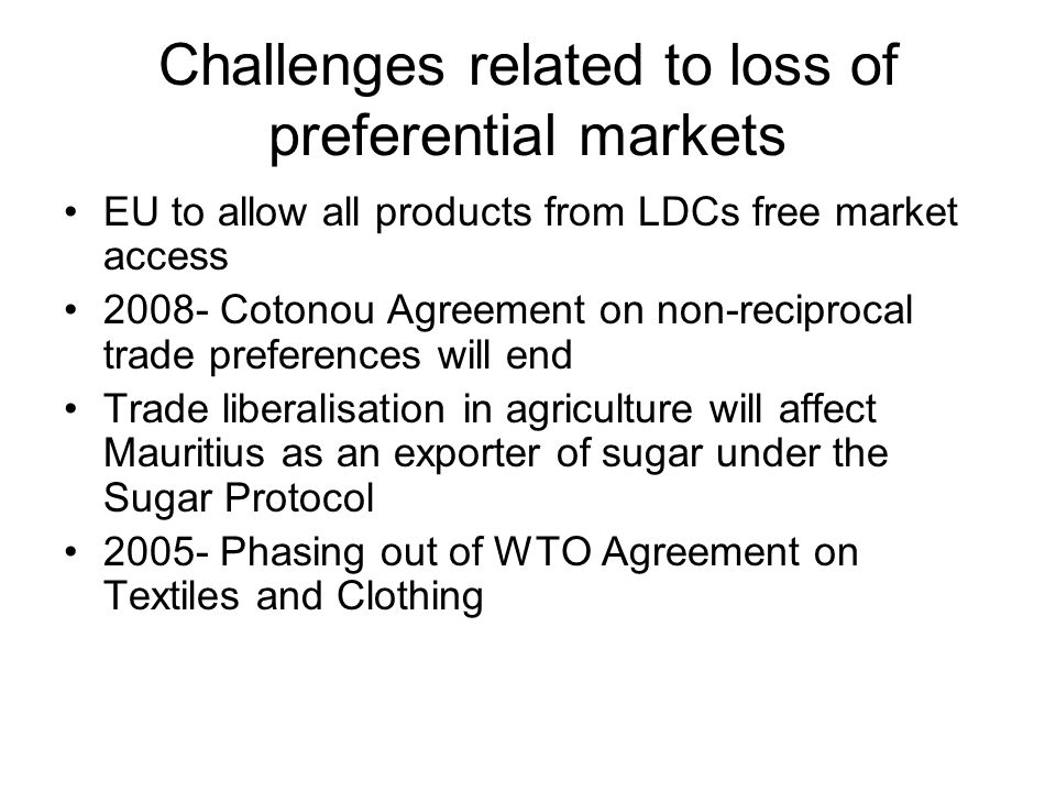 Challenges related to loss of preferential markets EU to allow all products from LDCs free market access Cotonou Agreement on non-reciprocal trade preferences will end Trade liberalisation in agriculture will affect Mauritius as an exporter of sugar under the Sugar Protocol Phasing out of WTO Agreement on Textiles and Clothing