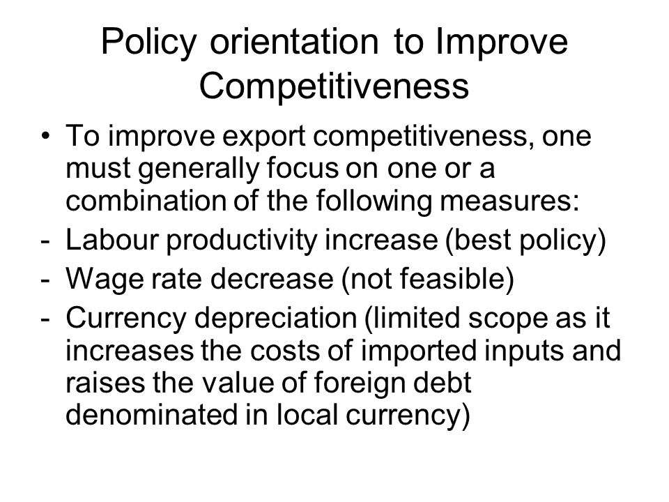Policy orientation to Improve Competitiveness To improve export competitiveness, one must generally focus on one or a combination of the following measures: -Labour productivity increase (best policy) -Wage rate decrease (not feasible) -Currency depreciation (limited scope as it increases the costs of imported inputs and raises the value of foreign debt denominated in local currency)