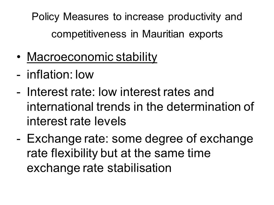 Policy Measures to increase productivity and competitiveness in Mauritian exports Macroeconomic stability -inflation: low -Interest rate: low interest rates and international trends in the determination of interest rate levels -Exchange rate: some degree of exchange rate flexibility but at the same time exchange rate stabilisation