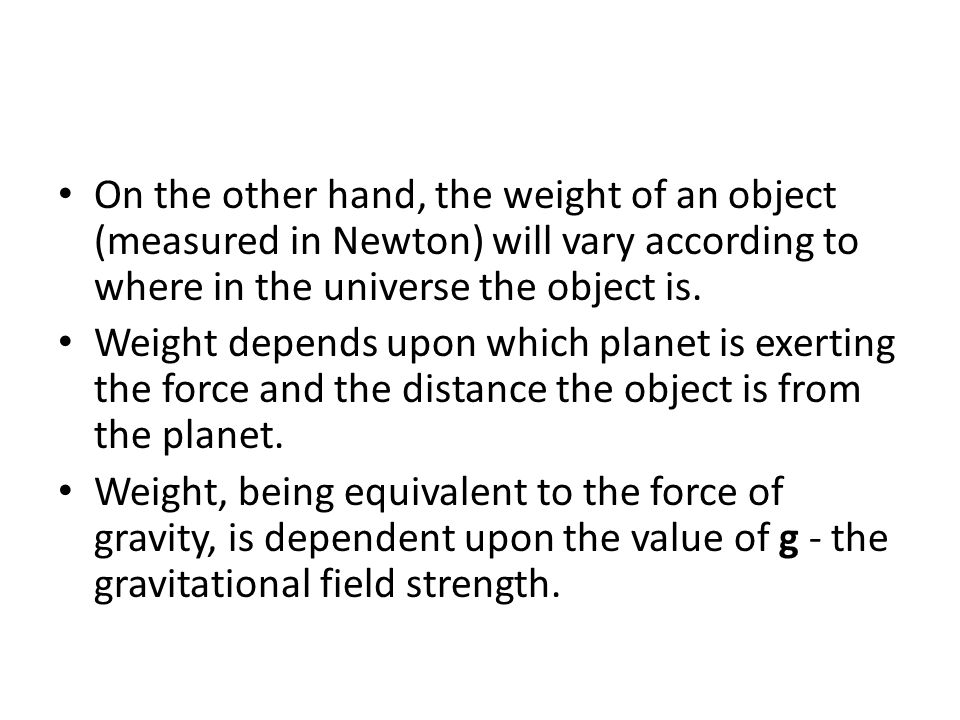 On the other hand, the weight of an object (measured in Newton) will vary according to where in the universe the object is.