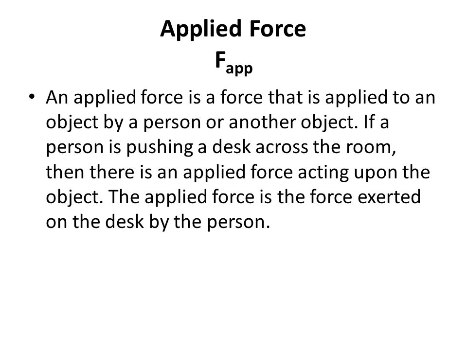 Applied Force F app An applied force is a force that is applied to an object by a person or another object.