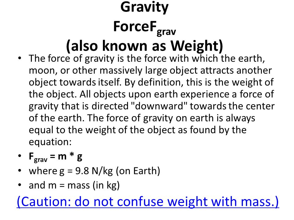 Gravity ForceF grav (also known as Weight) The force of gravity is the force with which the earth, moon, or other massively large object attracts another object towards itself.
