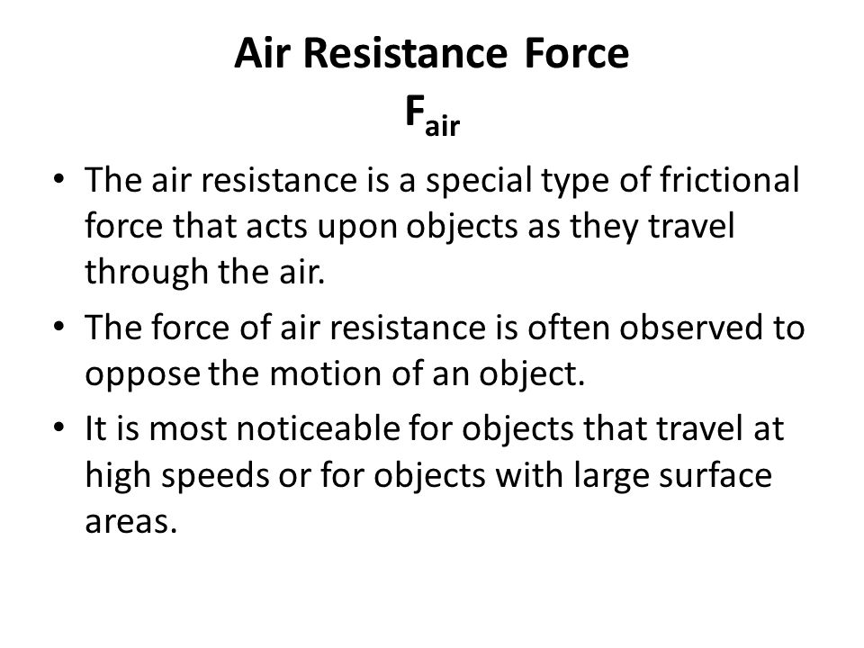 Air Resistance Force F air The air resistance is a special type of frictional force that acts upon objects as they travel through the air.