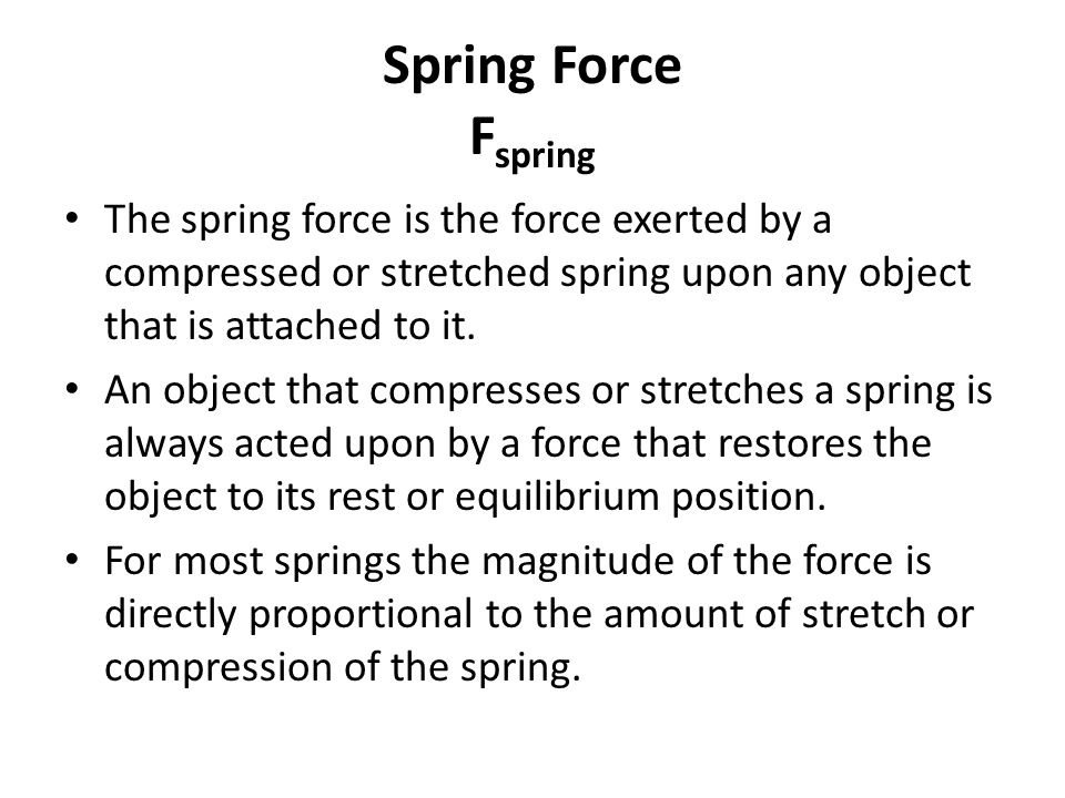 Spring Force F spring The spring force is the force exerted by a compressed or stretched spring upon any object that is attached to it.