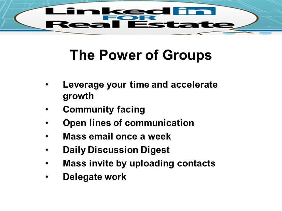 The Power of Groups Leverage your time and accelerate growth Community facing Open lines of communication Mass  once a week Daily Discussion Digest Mass invite by uploading contacts Delegate work