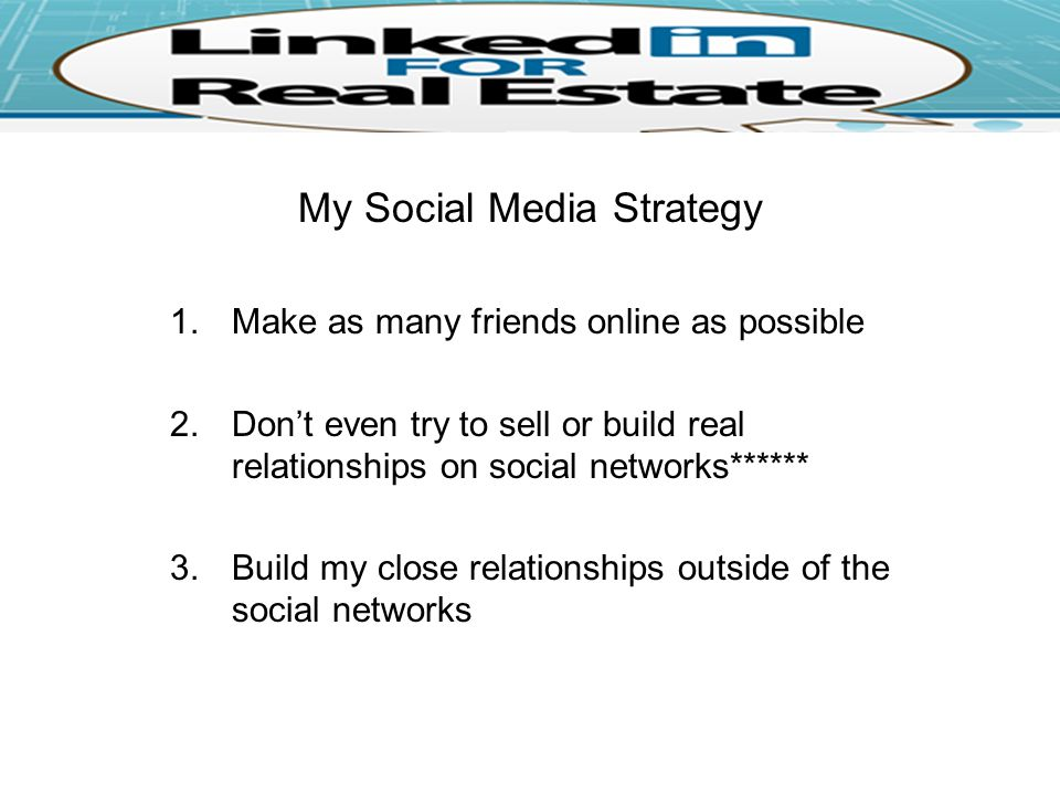 My Social Media Strategy 1.Make as many friends online as possible 2.Don't even try to sell or build real relationships on social networks****** 3.Build my close relationships outside of the social networks