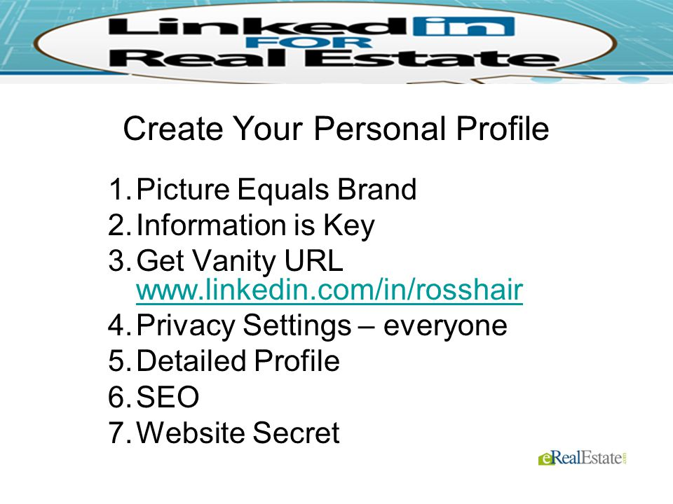 Create Your Personal Profile 1.Picture Equals Brand 2.Information is Key 3.Get Vanity URL Privacy Settings – everyone 5.Detailed Profile 6.SEO 7.Website Secret