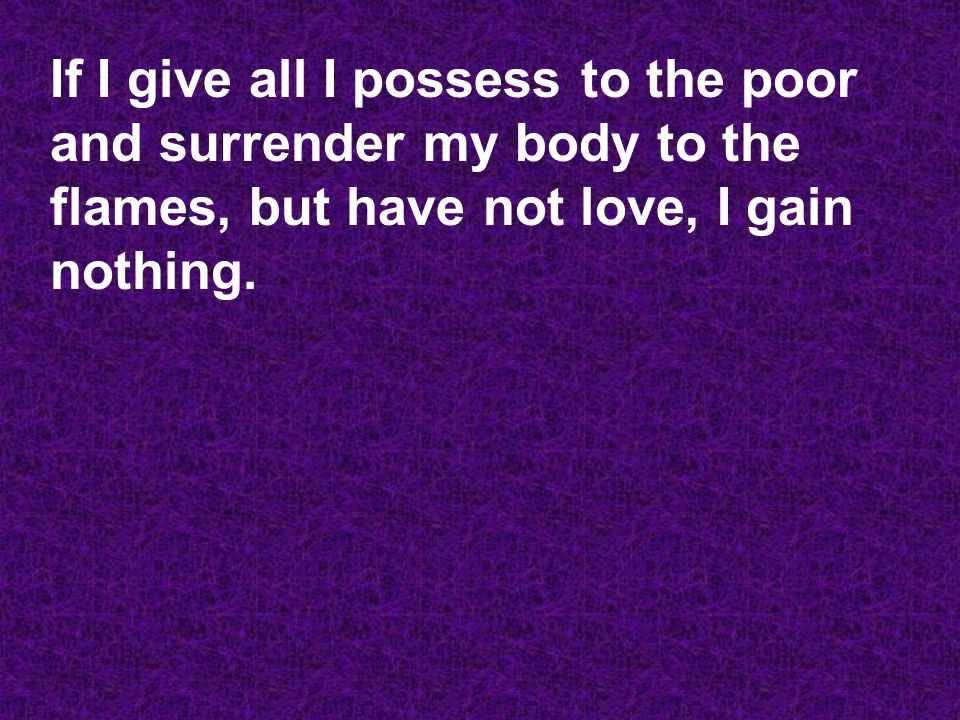 If I give all I possess to the poor and surrender my body to the flames, but have not love, I gain nothing.
