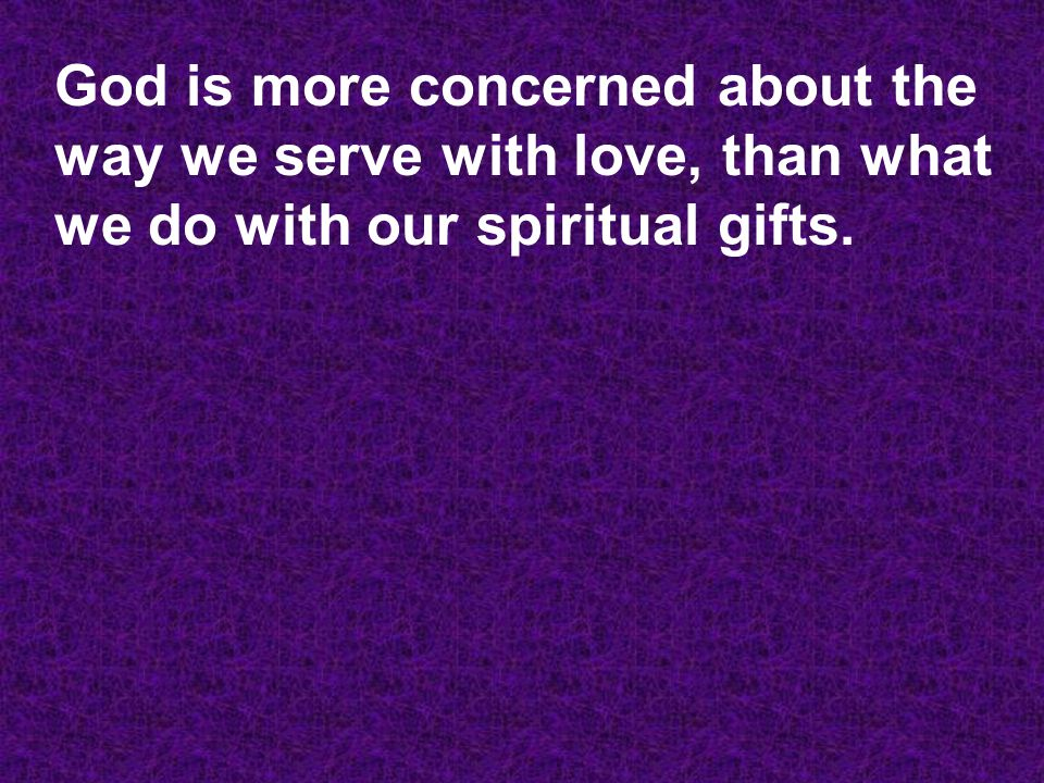 God is more concerned about the way we serve with love, than what we do with our spiritual gifts.