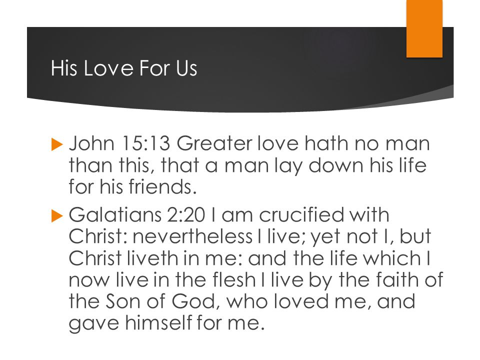 His Love For Us  John 15:13 Greater love hath no man than this, that a man lay down his life for his friends.