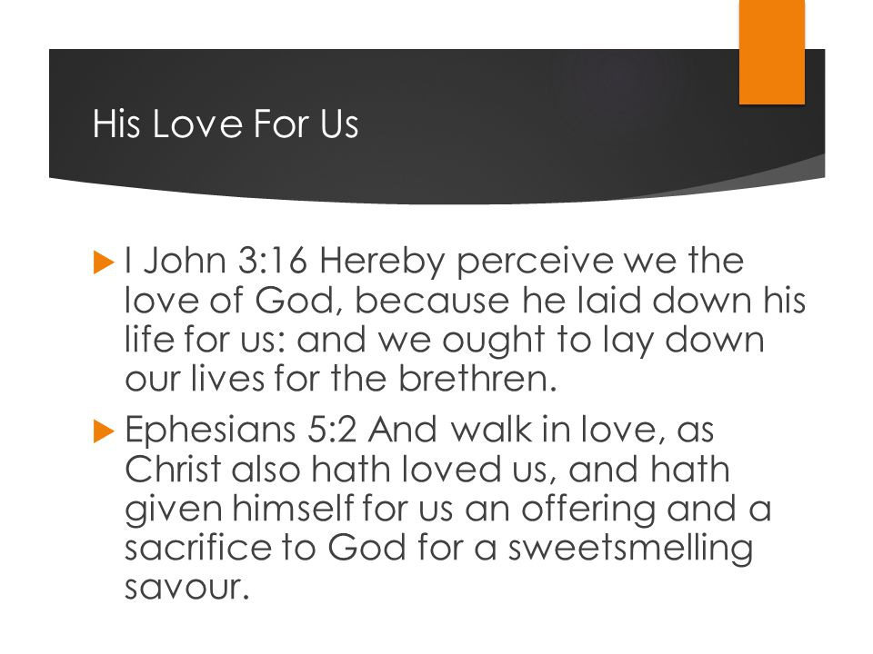 His Love For Us  I John 3:16 Hereby perceive we the love of God, because he laid down his life for us: and we ought to lay down our lives for the brethren.