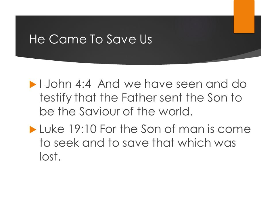 He Came To Save Us  I John 4:4 And we have seen and do testify that the Father sent the Son to be the Saviour of the world.