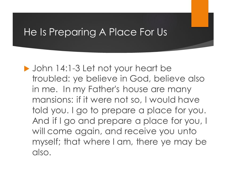 He Is Preparing A Place For Us  John 14:1-3 Let not your heart be troubled: ye believe in God, believe also in me.