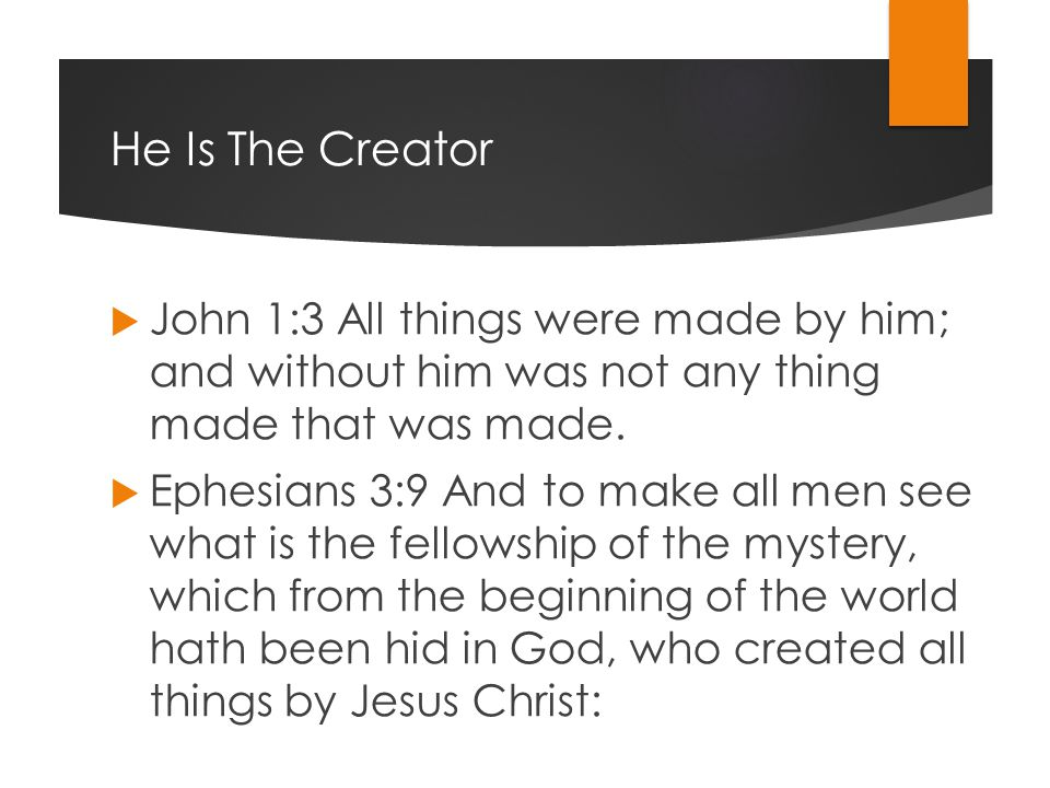 He Is The Creator  John 1:3 All things were made by him; and without him was not any thing made that was made.
