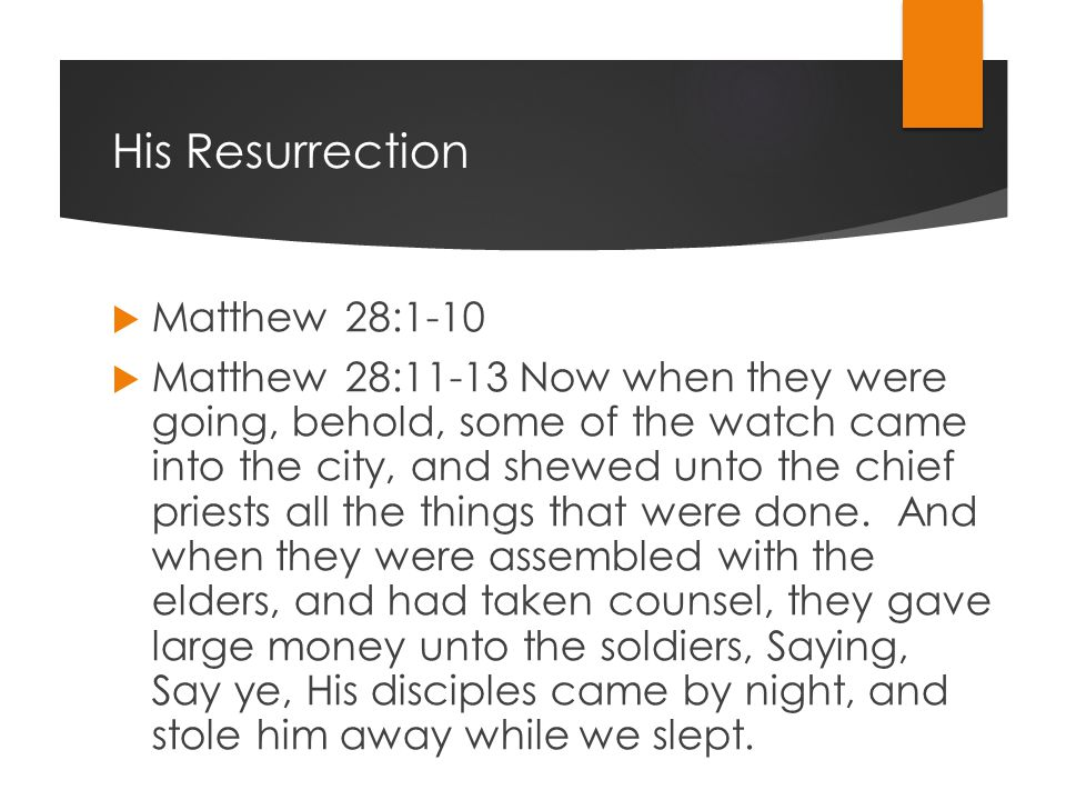 His Resurrection  Matthew 28:1-10  Matthew 28:11-13 Now when they were going, behold, some of the watch came into the city, and shewed unto the chief priests all the things that were done.