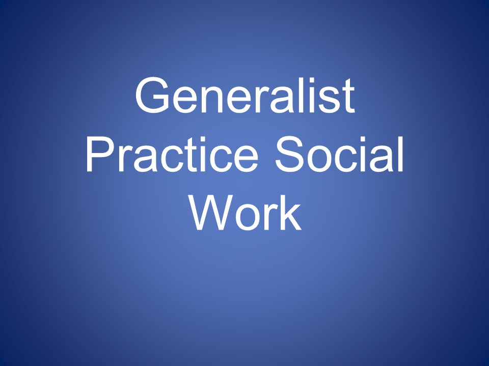 1 generalist practice social work - Why Do You Want To Be A Social Worker