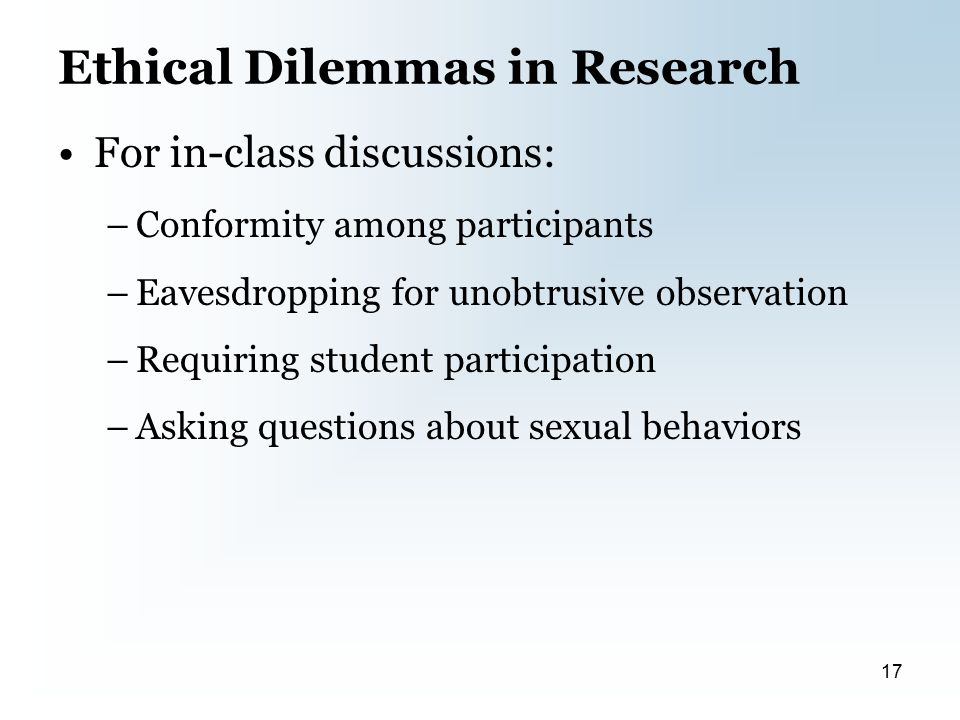 Ethical Dilemmas in Research For in-class discussions: –Conformity among participants –Eavesdropping for unobtrusive observation –Requiring student participation –Asking questions about sexual behaviors 17