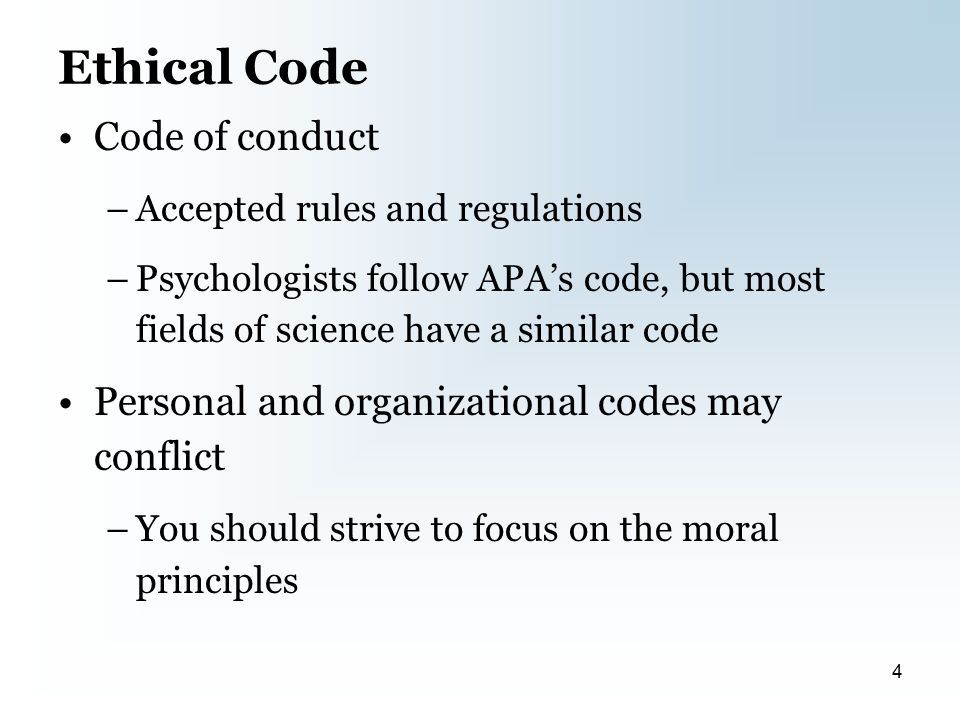 Ethical Code Code of conduct –Accepted rules and regulations –Psychologists follow APA's code, but most fields of science have a similar code Personal and organizational codes may conflict –You should strive to focus on the moral principles 4