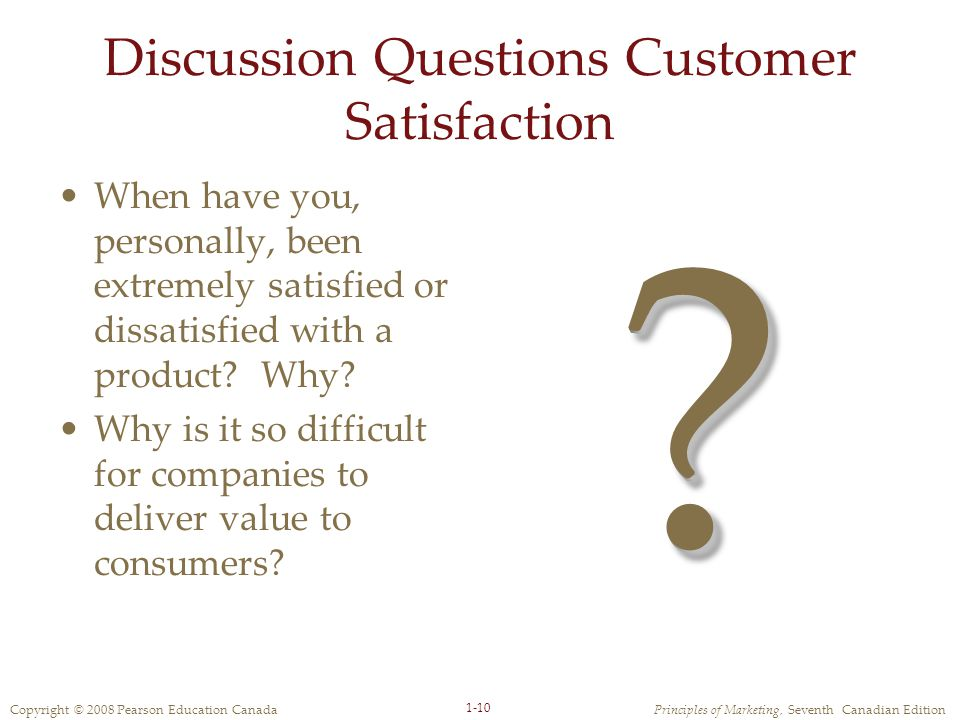 Copyright © 2008 Pearson Education CanadaPrinciples of Marketing, Seventh Canadian Edition 1-10 Discussion Questions Customer Satisfaction When have you, personally, been extremely satisfied or dissatisfied with a product.
