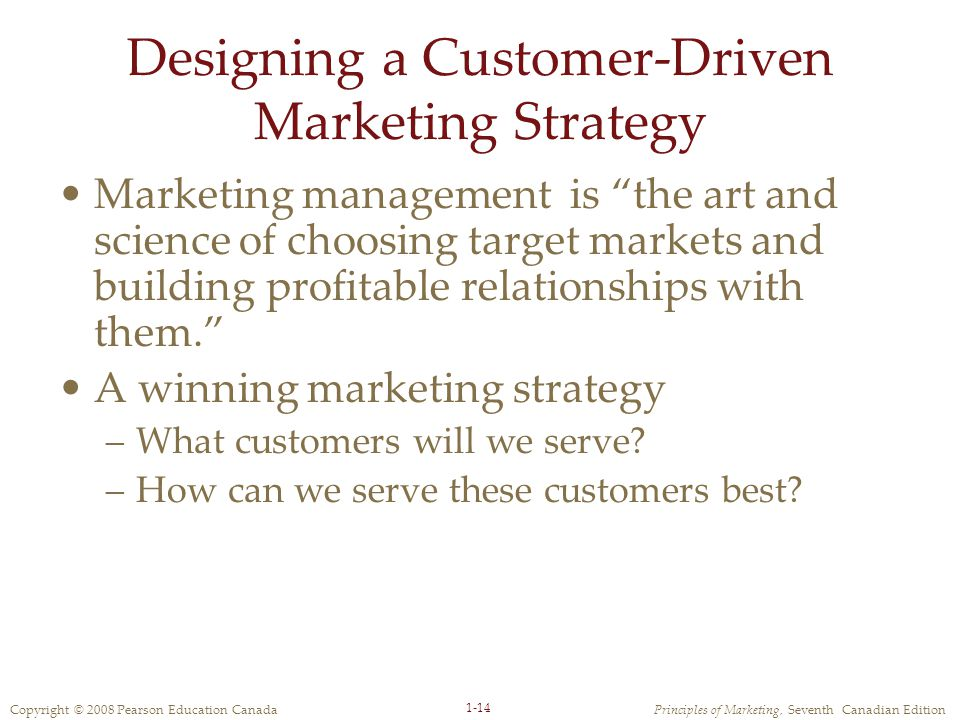 Copyright © 2008 Pearson Education CanadaPrinciples of Marketing, Seventh Canadian Edition 1-14 Designing a Customer-Driven Marketing Strategy Marketing management is the art and science of choosing target markets and building profitable relationships with them. A winning marketing strategy –What customers will we serve.