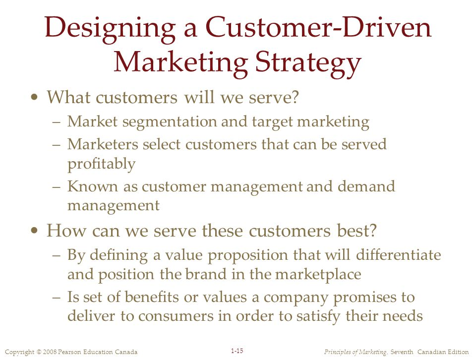 Copyright © 2008 Pearson Education CanadaPrinciples of Marketing, Seventh Canadian Edition 1-15 Designing a Customer-Driven Marketing Strategy What customers will we serve.