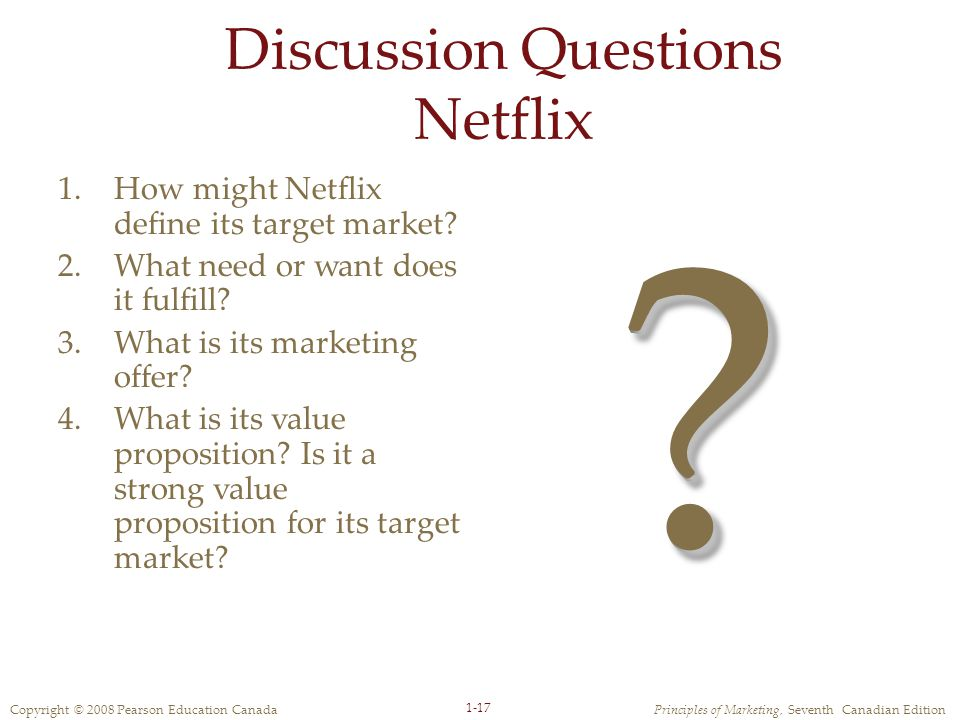 Copyright © 2008 Pearson Education CanadaPrinciples of Marketing, Seventh Canadian Edition 1-17 Discussion Questions Netflix 1.How might Netflix define its target market.