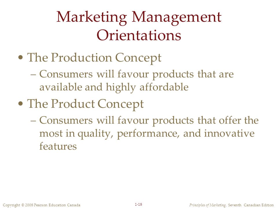 Copyright © 2008 Pearson Education CanadaPrinciples of Marketing, Seventh Canadian Edition 1-18 Marketing Management Orientations The Production Concept –Consumers will favour products that are available and highly affordable The Product Concept –Consumers will favour products that offer the most in quality, performance, and innovative features