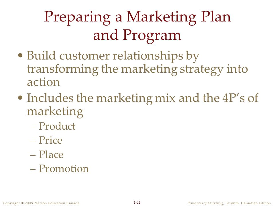 Copyright © 2008 Pearson Education CanadaPrinciples of Marketing, Seventh Canadian Edition 1-21 Preparing a Marketing Plan and Program Build customer relationships by transforming the marketing strategy into action Includes the marketing mix and the 4P's of marketing –Product –Price –Place –Promotion