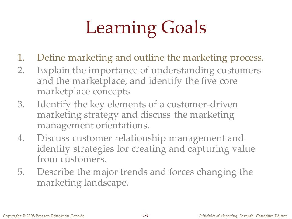 Copyright © 2008 Pearson Education CanadaPrinciples of Marketing, Seventh Canadian Edition 1-4 Learning Goals 1.Define marketing and outline the marketing process.