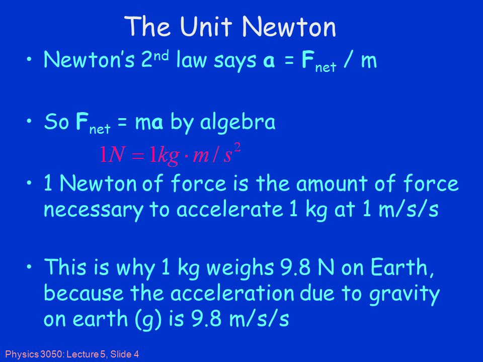 Physics 3050: Lecture 5, Slide 4 The Unit Newton Newton's 2 nd law says a = F net / m So F net = ma by algebra 1 Newton of force is the amount of force necessary to accelerate 1 kg at 1 m/s/s This is why 1 kg weighs 9.8 N on Earth, because the acceleration due to gravity on earth (g) is 9.8 m/s/s