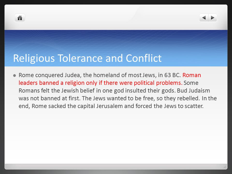 Religious Tolerance and Conflict Rome conquered Judea, the homeland of most Jews, in 63 BC.