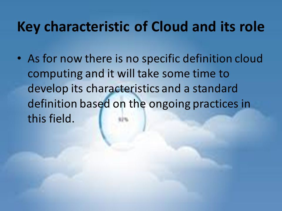 Key characteristic of Cloud and its role As for now there is no specific definition cloud computing and it will take some time to develop its characteristics and a standard definition based on the ongoing practices in this field.