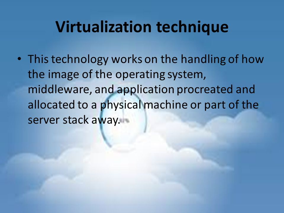 Virtualization technique This technology works on the handling of how the image of the operating system, middleware, and application procreated and allocated to a physical machine or part of the server stack away.