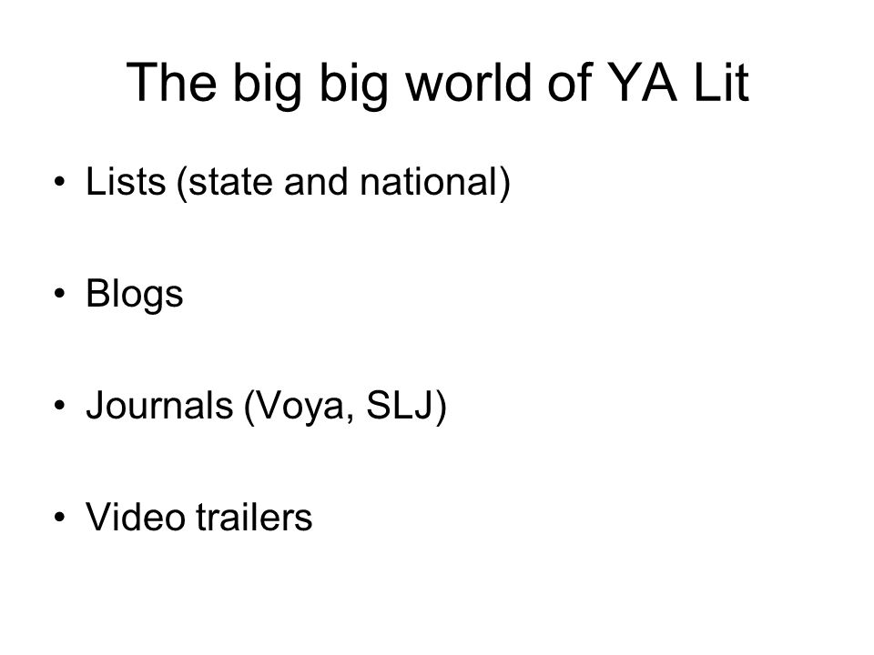 The big big world of YA Lit Lists (state and national) Blogs Journals (Voya, SLJ) Video trailers