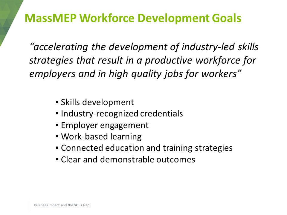 MassMEP Workforce Development Goals Business Impact and the Skills Gap accelerating the development of industry-led skills strategies that result in a productive workforce for employers and in high quality jobs for workers ▪ Skills development ▪ Industry-recognized credentials ▪ Employer engagement ▪ Work-based learning ▪ Connected education and training strategies ▪ Clear and demonstrable outcomes
