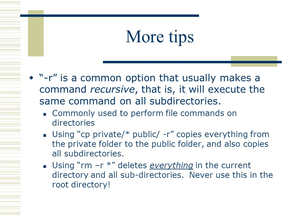 More tips  -r is a common option that usually makes a command recursive, that is, it will execute the same command on all subdirectories.